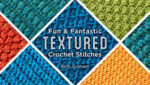Fun and Fantastic Textured Crochet Stitches